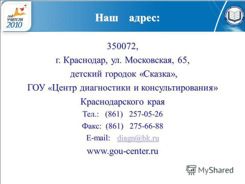 Наш адрес: 350072, г. Краснодар, ул. Московская, 65, детский городок «Сказка», детский городок «Сказка», ГОУ « Центр диагностики и консультирования» Краснодарского края Тел.: (861) 257-05-26 Факс: (861) 275-66-88 E-mail: diagn@bk.ru diagn@bk.ru www.g