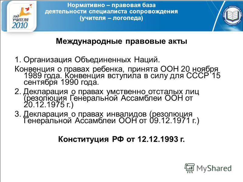 Нормативно – правовая база деятельности специалиста сопровождения (учителя – логопеда) Международные правовые акты 1. Организация Объединенных Наций. Конвенция о правах ребенка, принята ООН 20 ноября 1989 года. Конвенция вступила в силу для СССР 15 с