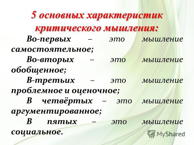 5 основных характеристик критического мышления: Во-первых – это мышление самостоятельное; Во-вторых – это мышление обобщенное; В-третьих – это мышление проблемное и оценочное; В четвёртых – это мышление аргументированное; В пятых – это мышление социа