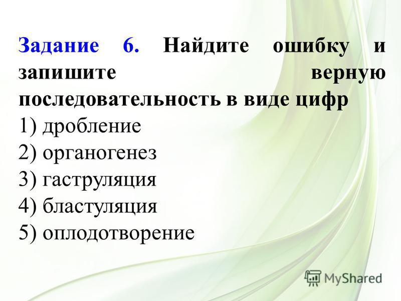 Задание 6. Найдите ошибку и запишите верную последовательность в виде цифр 1) дробление 2) органогенез 3) гаструляция 4) бластуляция 5) оплодотворение