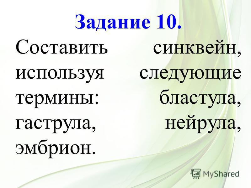 Задание 10. Составить синквейн, используя следующие термины: бластула, гаструла, нейрула, эмбрион.