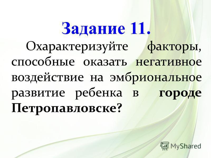 Задание 11. Охарактеризуйте факторы, способные оказать негативное воздействие на эмбриональное развитие ребенка в городе Петропавловске?