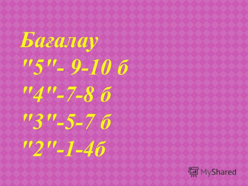 Бағалау 5- 9-10 б 4-7-8 б 3-5-7 б 2-1-4б