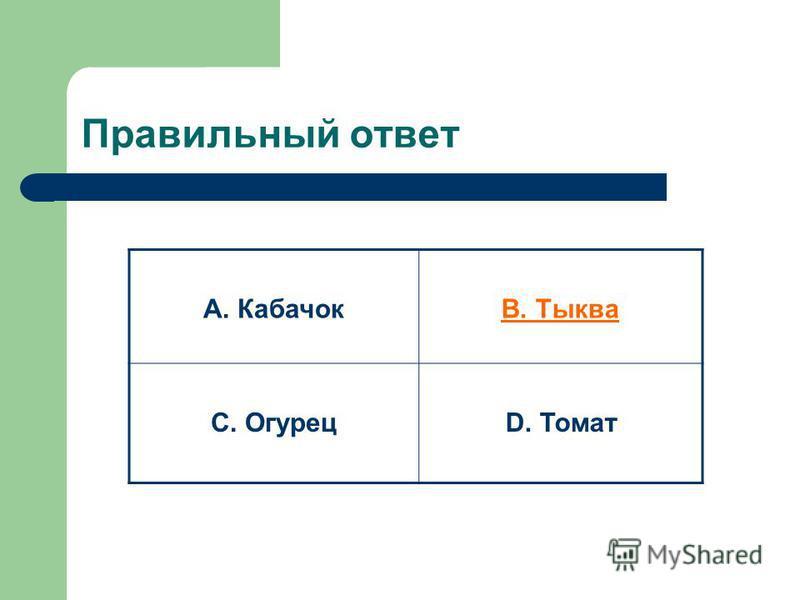 Правильный ответ А. КабачокВ. Тыква С. ОгурецD. Томат