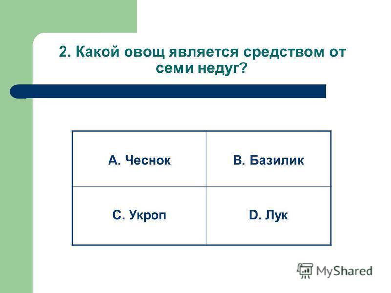 2. Какой овощ является средством от семи недуг? А. ЧеснокВ. Базилик С. УкропD. Лук