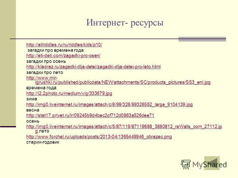 Интернет- ресурсы http://allriddles.ru/ru/riddles/kids/p10/ загадки про времена года http://eti-deti.com/zagadki-pro-osen/ загадки про осень http://kladraz.ru/zagadki-dlja-detei/zagadki-dlja-detei-pro-leto.html загадки про лето http://www.mir- igrush