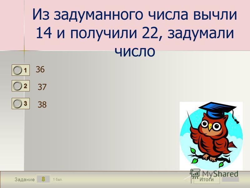 Итоги 8 Задание 1 бал. 1111 2222 3333 Из задуманного числа вычли 14 и получили 22, задумали число 36 37 38