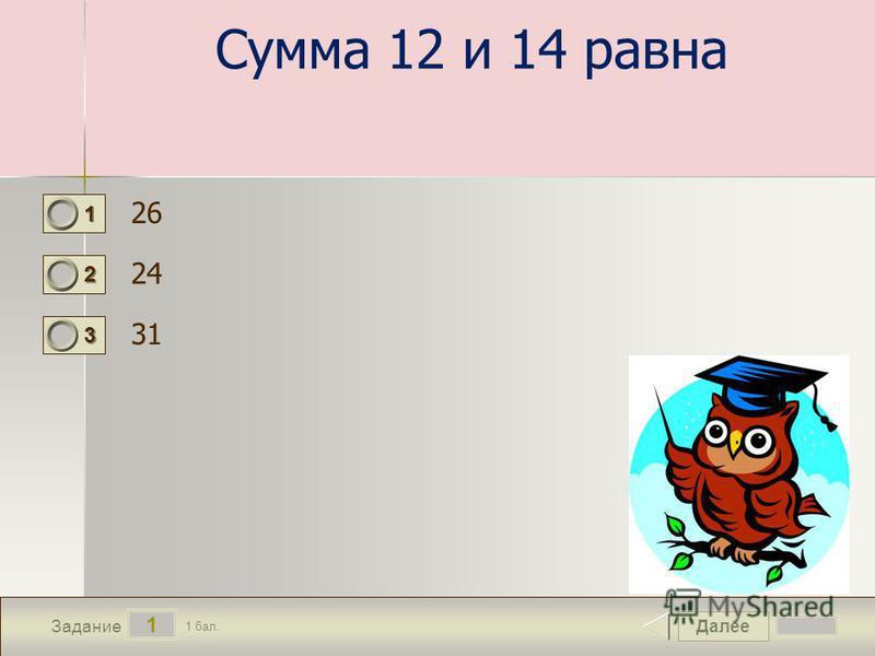 Далее 1 Задание 1 бал. 1111 2222 3333 Сумма 12 и 14 равна 26 24 31