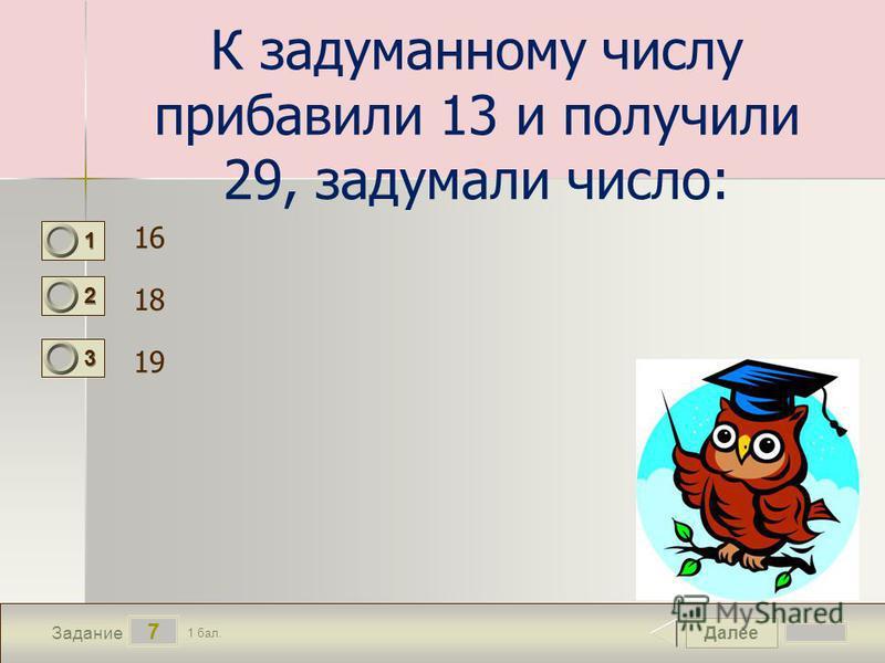 Далее 7 Задание 1 бал. 1111 2222 3333 К задуманному числу прибавили 13 и получили 29, задумали число: 16 18 19