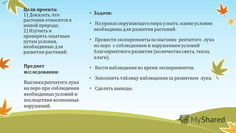 Цели проекта: 1) Доказать, что растения относятся к живой природе; 2) Изучить и проверить опытным путем условия, необходимые для развития растений. Предмет исследования: Выгонка репчатого лука на перо при соблюдении необходимых условий и последствия