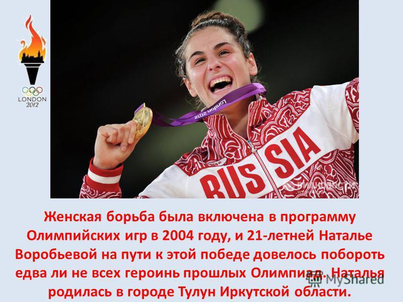 Женская борьба была включена в программу Олимпийских игр в 2004 году, и 21-летней Наталье Воробьевой на пути к этой победе довелось побороть едва ли не всех героинь прошлых Олимпиад. Наталья родилась в городе Тулун Иркутской области.