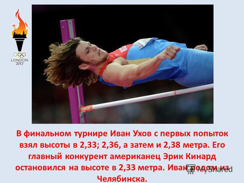 В финальном турнире Иван Ухов с первых попыток взял высоты в 2,33; 2,36, а затем и 2,38 метра. Его главный конкурент американец Эрик Кинард остановился на высоте в 2,33 метра. Иван родом из Челябинска.