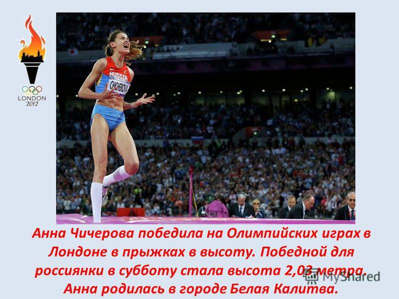 Анна Чичерова победила на Олимпийских играх в Лондоне в прыжках в высоту. Победной для россиянки в субботу стала высота 2,03 метра. Анна родилась в городе Белая Калитва.