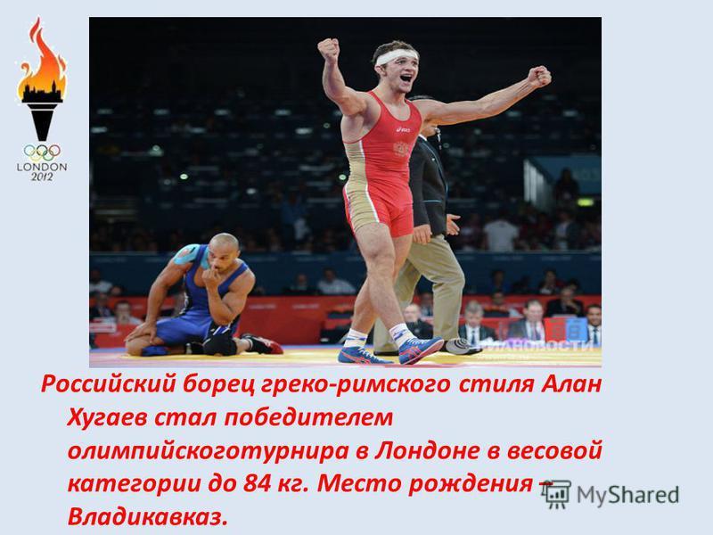 Российский борец греко-римского стиля Алан Хугаев стал победителем олимпийского турнира в Лондоне в весовой категории до 84 кг. Место рождения – Владикавказ.
