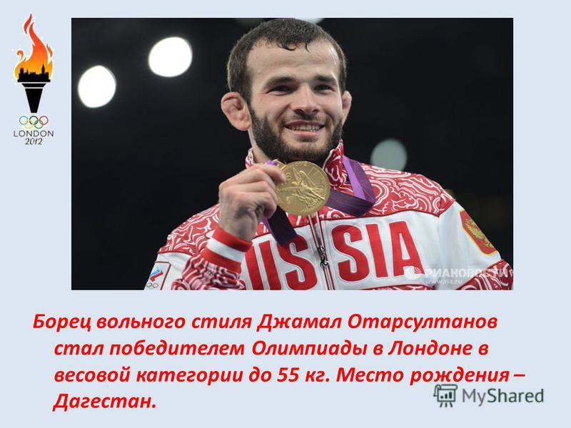 Борец вольного стиля Джамал Отарсултанов стал победителем Олимпиады в Лондоне в весовой категории до 55 кг. Место рождения – Дагестан.