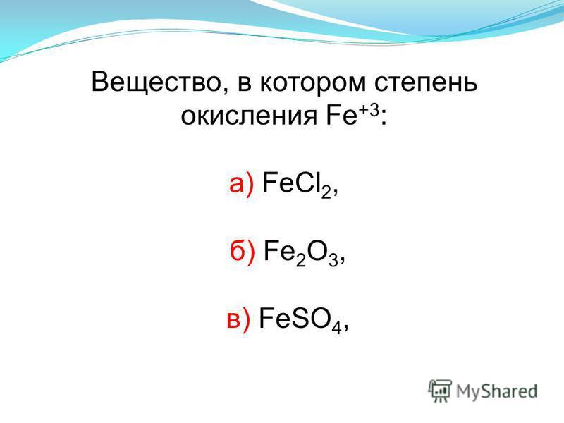 Вещество, в котором степень окисления Fe +3 : а) FeCl 2, б) Fe 2 О 3, в) FeSO 4,