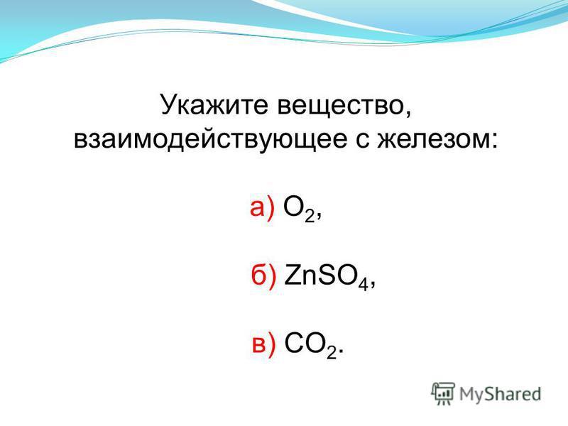 Укажите вещество, взаимодействующее с железом: а) О 2, б) ZnSO 4, в) CO 2.
