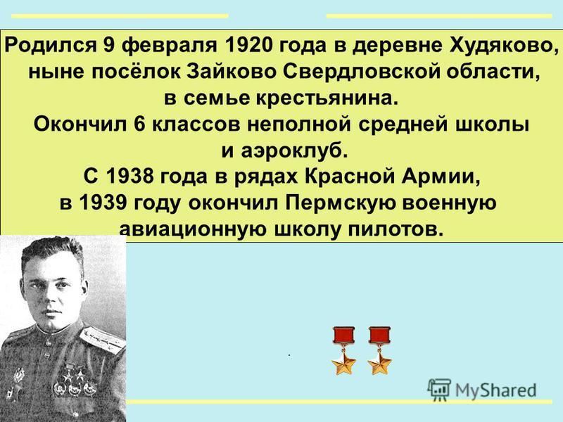 Родился 9 февраля 1920 года в деревне Худяково, ныне посёлок Зайково Свердловской области, в семье крестьянина. Окончил 6 классов неполной средней школы и аэроклуб. С 1938 года в рядах Красной Армии, в 1939 году окончил Пермскую военную авиационную ш