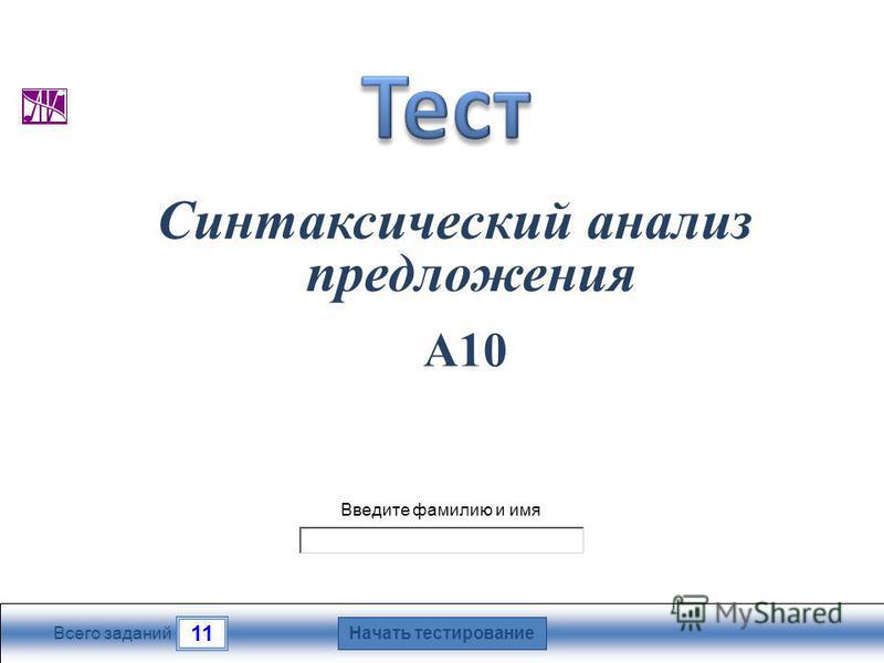 Начать тестирование 11 Всего заданий Введите фамилию и имя Синтаксический анализ предложения А10