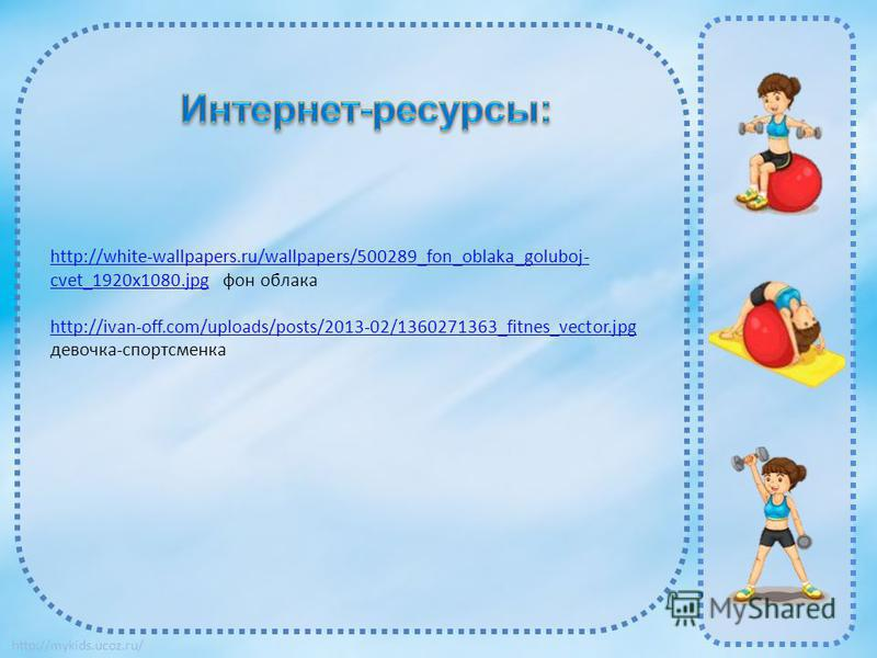 http://mykids.ucoz.ru/ http://white-wallpapers.ru/wallpapers/500289_fon_oblaka_goluboj- cvet_1920x1080.jpghttp://white-wallpapers.ru/wallpapers/500289_fon_oblaka_goluboj- cvet_1920x1080. jpg фон облака http://ivan-off.com/uploads/posts/2013-02/136027