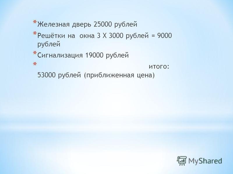 * Железная дверь 25000 рублей * Решётки на окна 3 Х 3000 рублей = 9000 рублей * Сигнализация 19000 рублей * итого: 53000 рублей (приближенная цена)