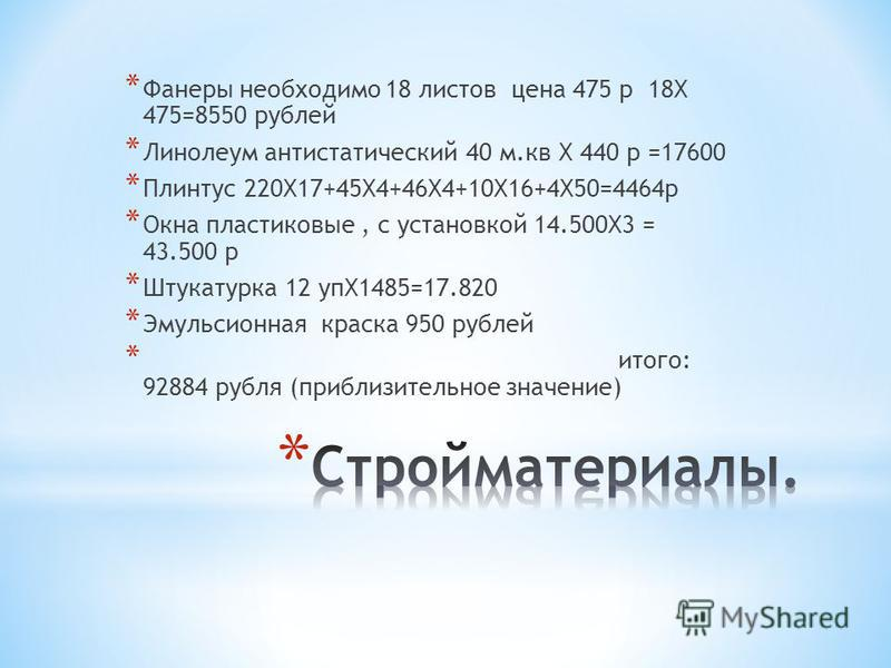 * Фанеры необходимо 18 листов цена 475 р 18Х 475=8550 рублей * Линолеум антистатический 40 м.кв Х 440 р =17600 * Плинтус 220Х17+45Х4+46Х4+10Х16+4Х50=4464 р * Окна пластиковые, с установкой 14.500Х3 = 43.500 р * Штукатурка 12 упХ1485=17.820 * Эмульсио