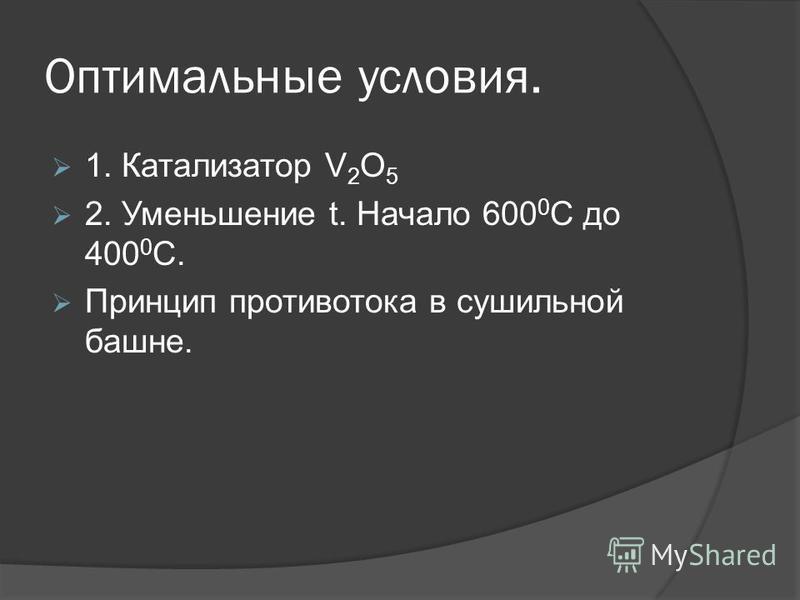 Оптимальные условия. 1. Катализатор V 2 O 5 2. Уменьшение t. Начало 600 0 С до 400 0 С. Принцип противотока в сушильной башне.
