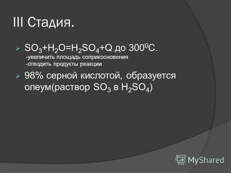 III Стадия. SO 3 +H 2 O=H 2 SO 4 +Q до 300 0 C. 98% серной кислотой, образуется олеум(раствор SO 3 в H 2 SO 4 ) -увеличить площадь соприкосновения -отводить продукты реакции