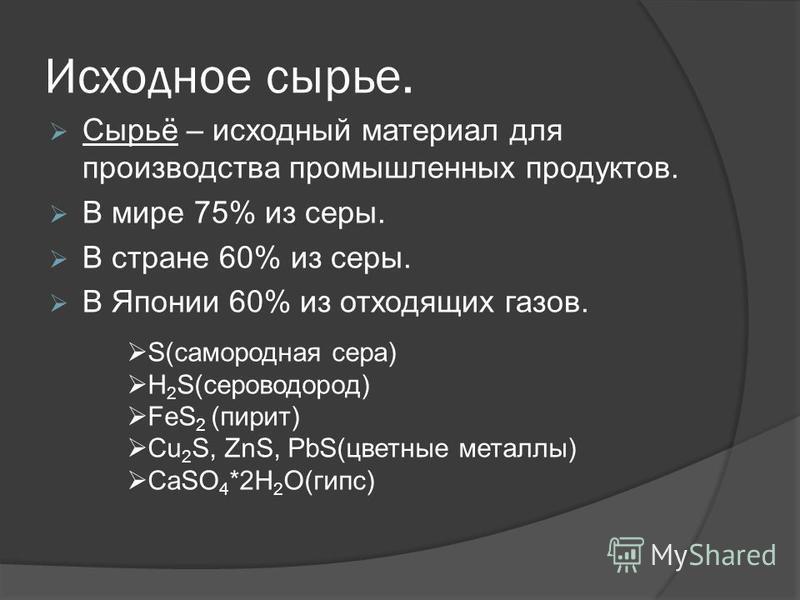Исходное сырье. Сырьё – исходный материал для производства промышленных продуктов. В мире 75% из серы. В стране 60% из серы. В Японии 60% из отходящих газов. S(самородная сера) H 2 S(сероводород) FeS 2 (пирит) Cu 2 S, ZnS, PbS(цветные металлы) CaSO 4