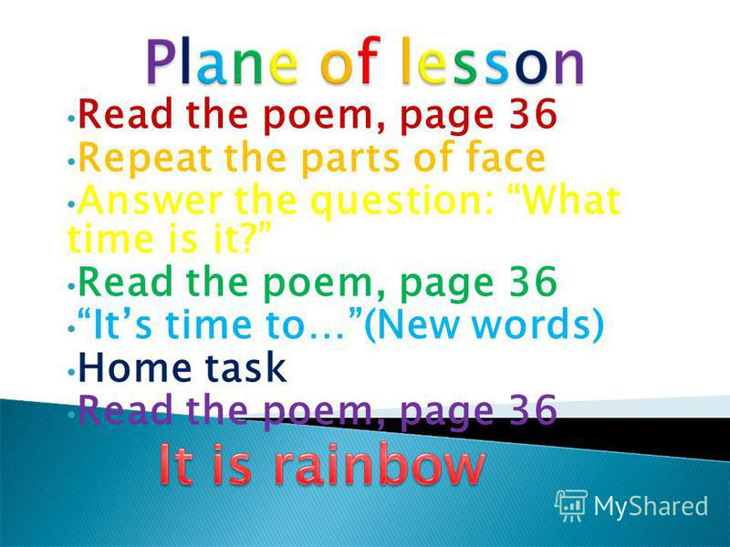 Read the poem, page 36 Repeat the parts of face Answer the question: What time is it? Read the poem, page 36 Its time to…(New words) Home task Read the poem, page 36