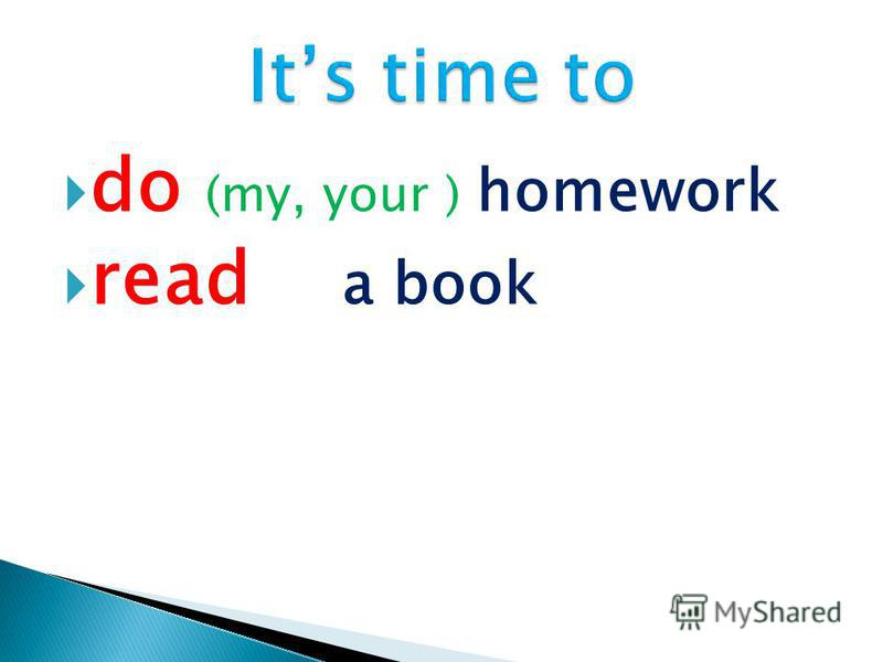 do (my, your ) homework read a book