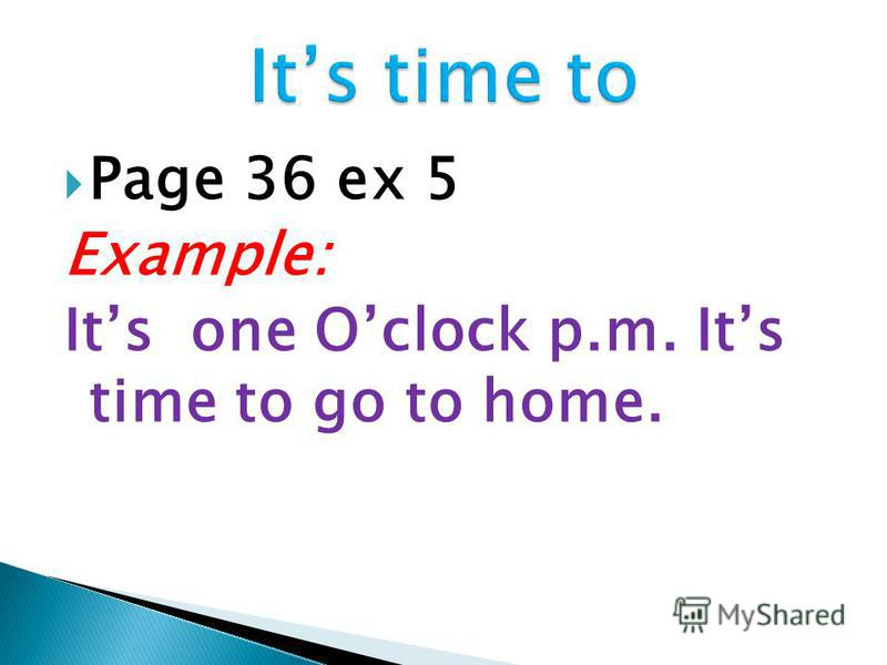 Page 36 ex 5 Example: Its one Oclock p.m. Its time to go to home.