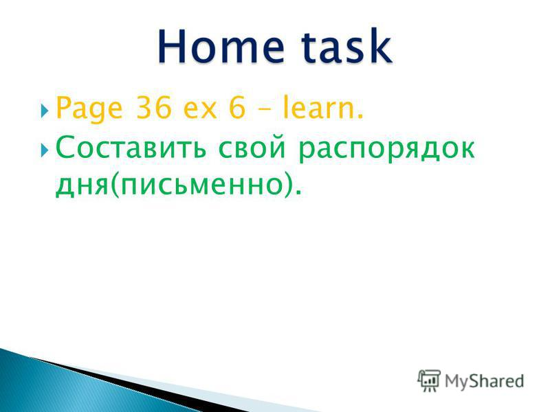 Page 36 ex 6 – learn. Составить свой распорядок дня(письменно).