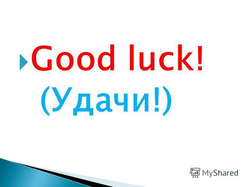 Good luck! (Удачи!)
