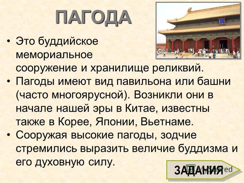 ПАГОДА Это буддийское мемориальное сооружение и хранилище реликвий. Пагоды имеют вид павильона или башни (часто многоярусной). Возникли они в начале нашей эры в Китае, известны также в Корее, Японии, Вьетнаме. Сооружая высокие пагоды, зодчие стремили