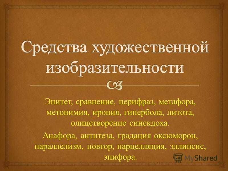 Эпитет, сравнение, перифраз, метафора, метонимия, ирония, гипербола, литота, олицетворение синекдоха. Анафора, антитеза, градация оксюморон, параллелизм, повтор, парцелляция, эллипсис, эпифора.