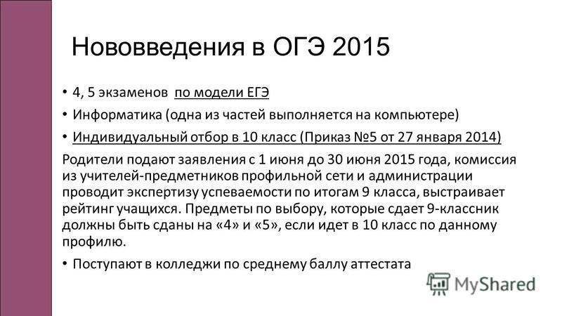 Нововведения в ОГЭ 2015 4, 5 экзаменов по модели ЕГЭ Информатика (одна из частей выполняется на компьютере) Индивидуальный отбор в 10 класс (Приказ 5 от 27 января 2014) Родители подают заявления с 1 июня до 30 июня 2015 года, комиссия из учителей-пре