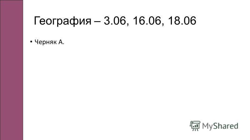 География – 3.06, 16.06, 18.06 Черняк А.