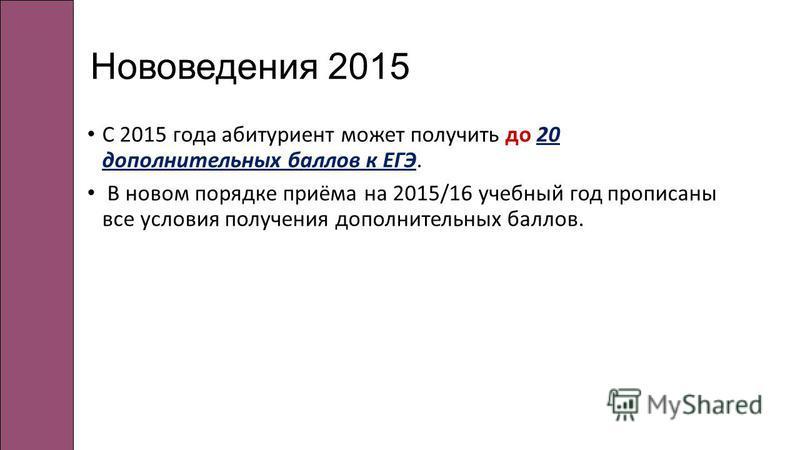 Нововедения 2015 С 2015 года абитуриент может получить до 20 дополнительных баллов к ЕГЭ. В новом порядке приёма на 2015/16 учебный год прописаны все условия получения дополнительных баллов.