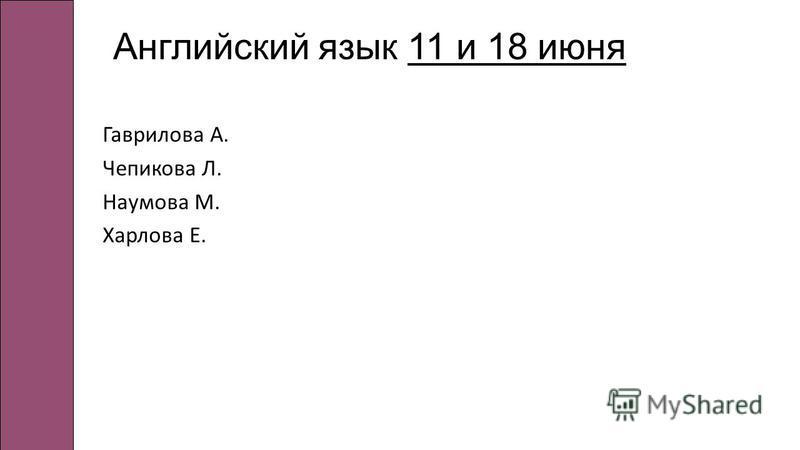Английский язык 11 и 18 июня Гаврилова А. Чепикова Л. Наумова М. Харлова Е.