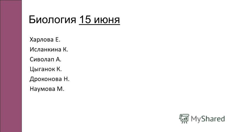 Биология 15 июня Харлова Е. Исланкина К. Сиволап А. Цыганок К. Дроконова Н. Наумова М.