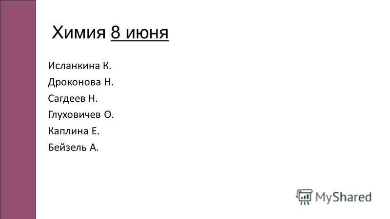 Химия 8 июня Исланкина К. Дроконова Н. Сагдеев Н. Глуховичев О. Каплина Е. Бейзель А.