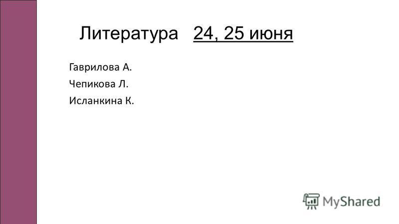 Литература 24, 25 июня Гаврилова А. Чепикова Л. Исланкина К.