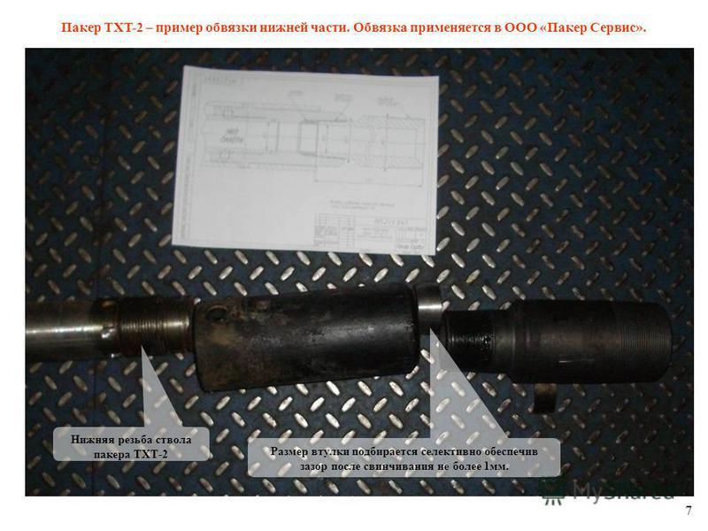 7 Пакер TXT-2 – пример обвязки нижней части. Обвязка применяется в ООО «Пакер Сервис». Нижняя резьба ствола пакера ТХТ-2 Размер втулки подбирается селективно обеспечив зазор после свинчивания не более 1 мм.