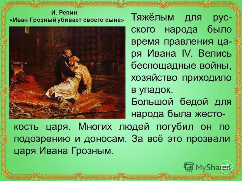 Тяжёлым для русского народа было время правления царя Ивана IV. Велись беспощадные войны, хозяйство приходило в упадок. Большой бедой для народа была жестокость царя. Многих людей погубил он по подозрению и доносам. За всё это прозвали царя Ивана Гро