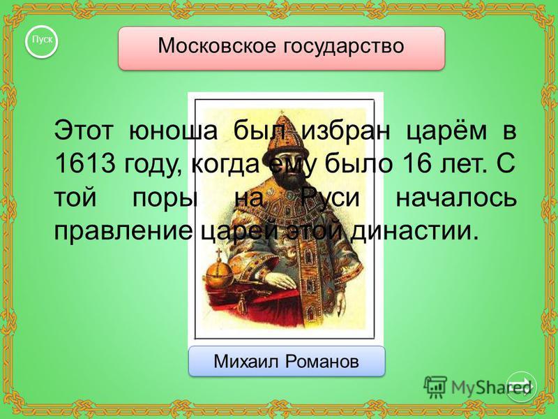 Московское государство Пуск Михаил Романов Этот юноша был избран царём в 1613 году, когда ему было 16 лет. С той поры на Руси началось правление царей этой династии.