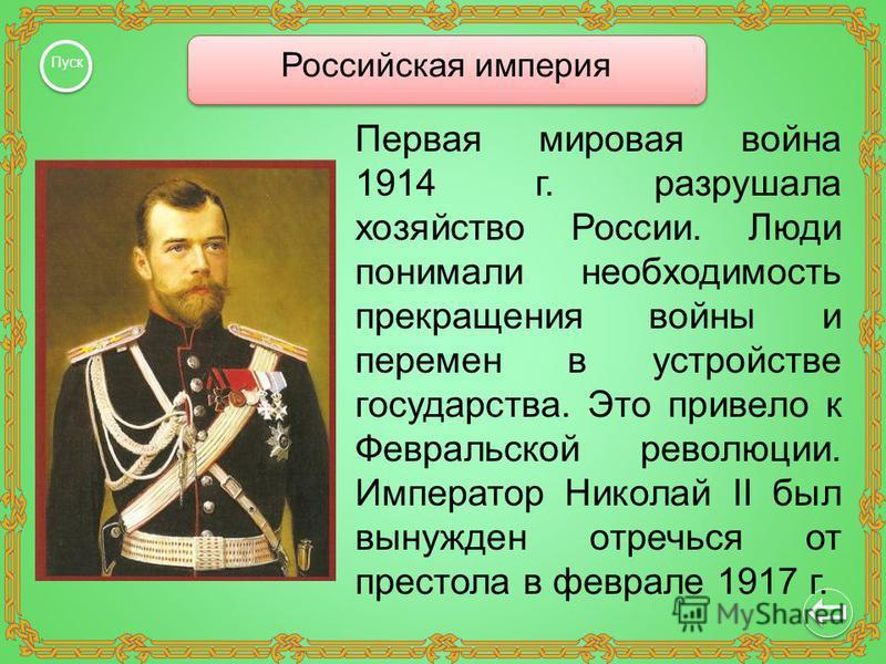Российская империя Пуск Первая мировая война 1914 г. разрушала хозяйство России. Люди понимали необходимость прекращения войны и перемен в устройстве государства. Это привело к Февральской революции. Император Николай II был вынужден отречься от прес