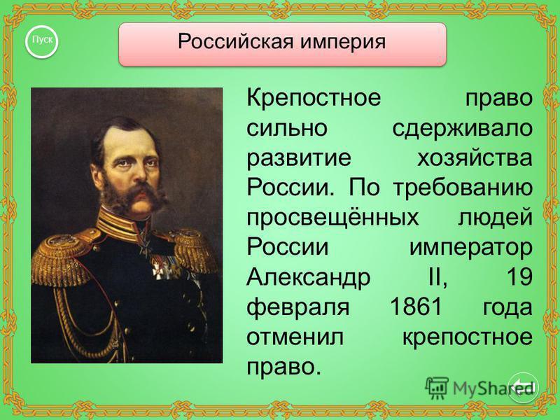 Российская империя Пуск Крепостное право сильно сдерживало развитие хозяйства России. По требованию просвещённых людей России император Александр II, 19 февраля 1861 года отменил крепостное право.