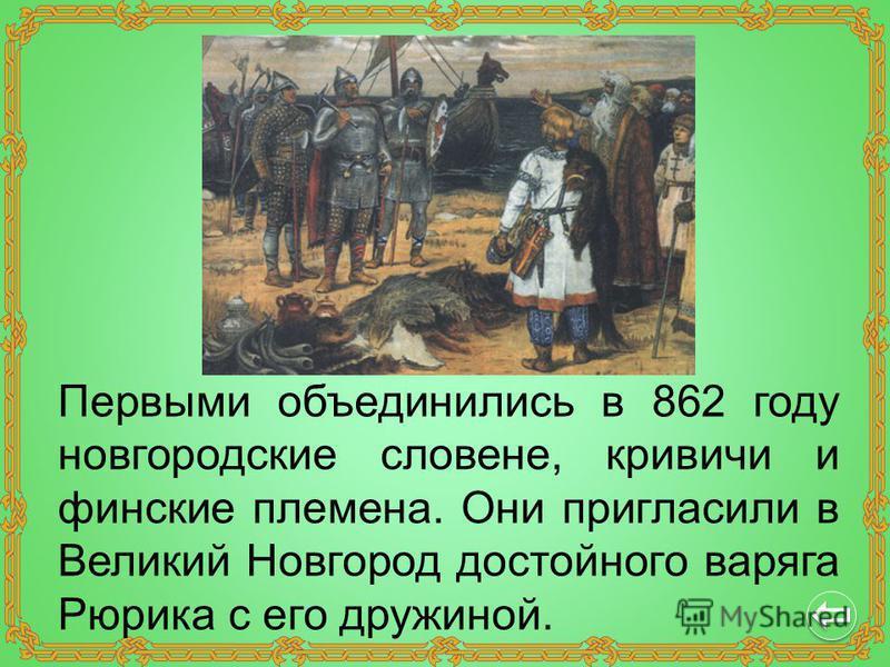 Первыми объединились в 862 году новгородские словене, кривичи и финские племена. Они пригласили в Великий Новгород достойного варяга Рюрика с его дружиной.