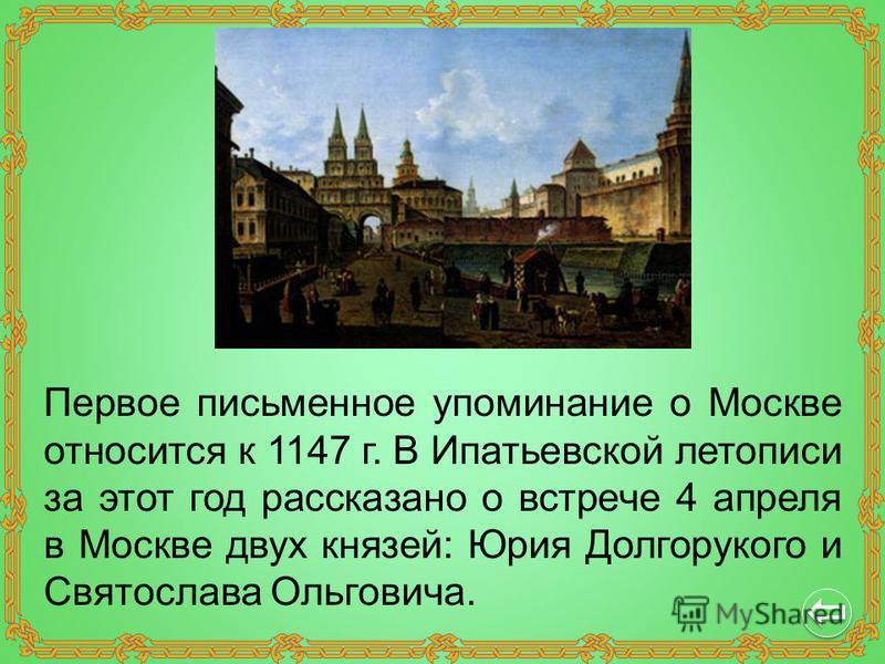 Первое письменное упоминание о Москве относится к 1147 г. В Ипатьевской летописи за этот год рассказано о встрече 4 апреля в Москве двух князей: Юрия Долгорукого и Святослава Ольговича.